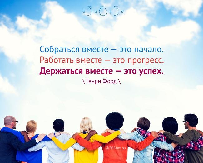 Собраться вместе — это начало. Работать вместе — это прогресс. Держаться вместе — это успех. Генри Форд.