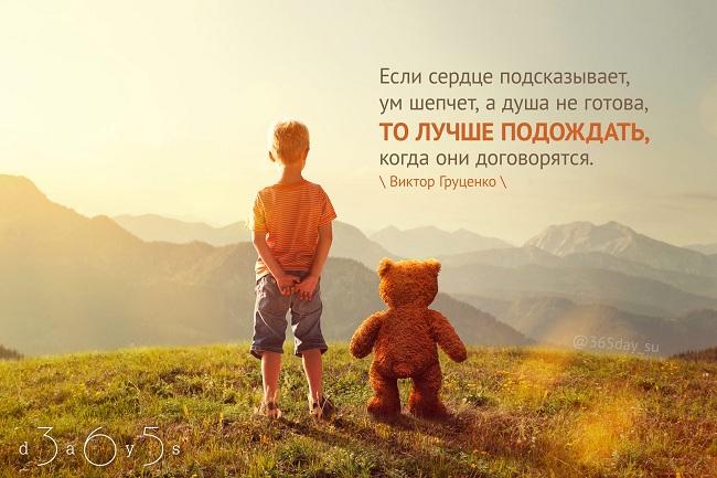 Если сердце подсказывает, ум шепчет, а душа не готова, то лучше подождать, когда они договорятся. Виктор Груценко.