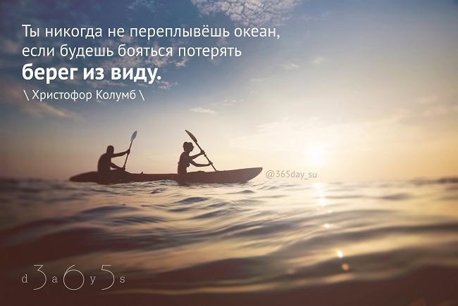 Ты никогда не переплывёшь океан, если будешь бояться потерять берег из виду. Христофор Колумб.