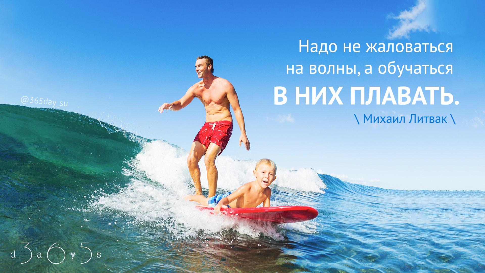 Надо не жаловаться на волны, а обучаться в них плавать. Михаил Литвак.