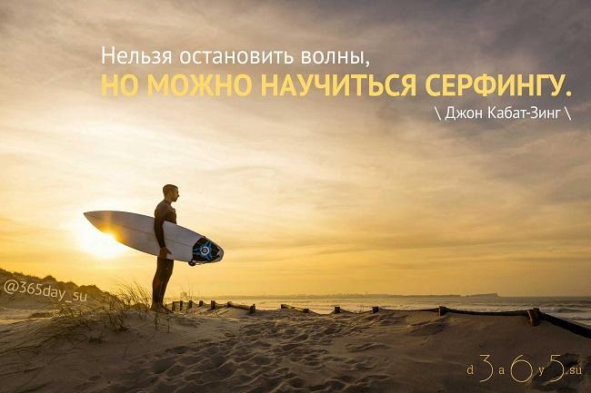 Нельзя остановить волны, но можно научиться серфингу. Джон Кабат-Зинг.