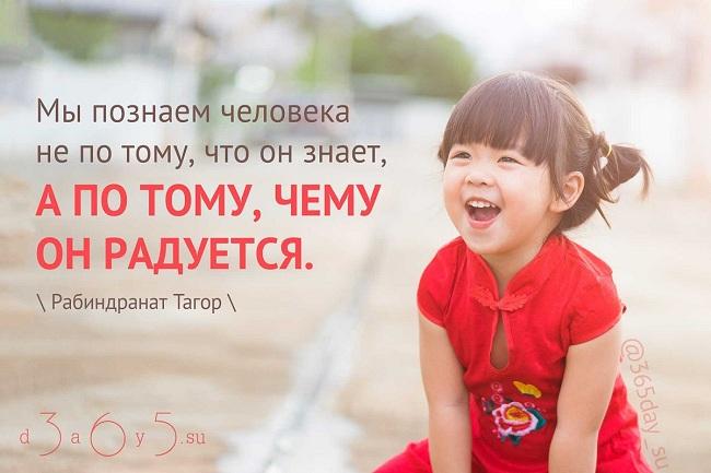 Мы познаём человека не потому, что он знает, а потому, чему он радуется. Рабиндранат Тагор.